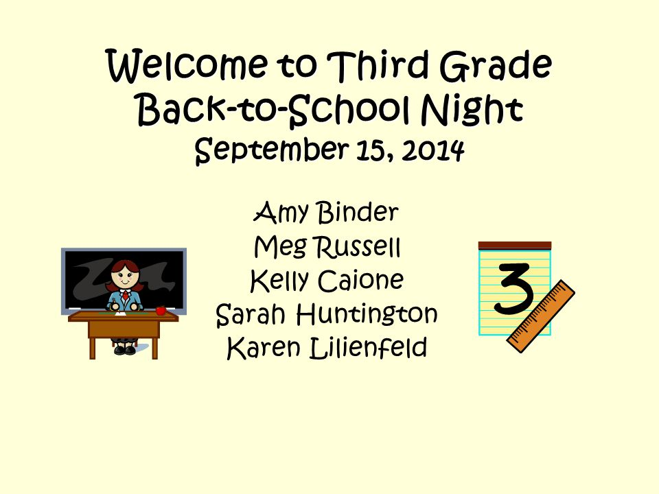 Welcome to Third Grade Back-to-School Night September 15, 2014 Amy Binder Meg Russell Kelly Caione Sarah Huntington Karen Lilienfeld