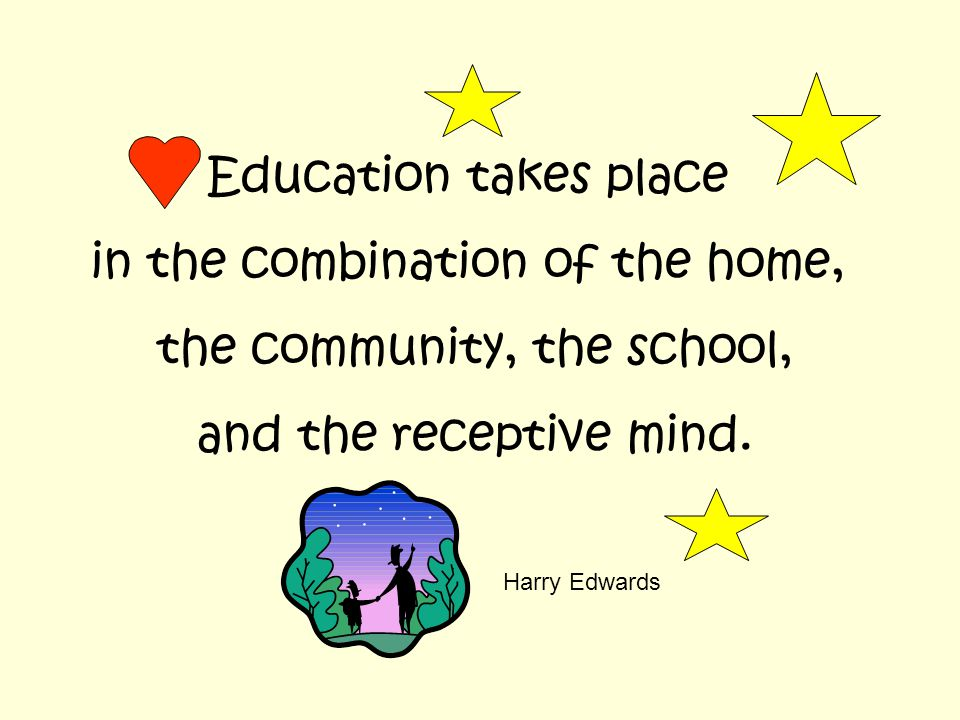 Education takes place in the combination of the home, the community, the school, and the receptive mind.