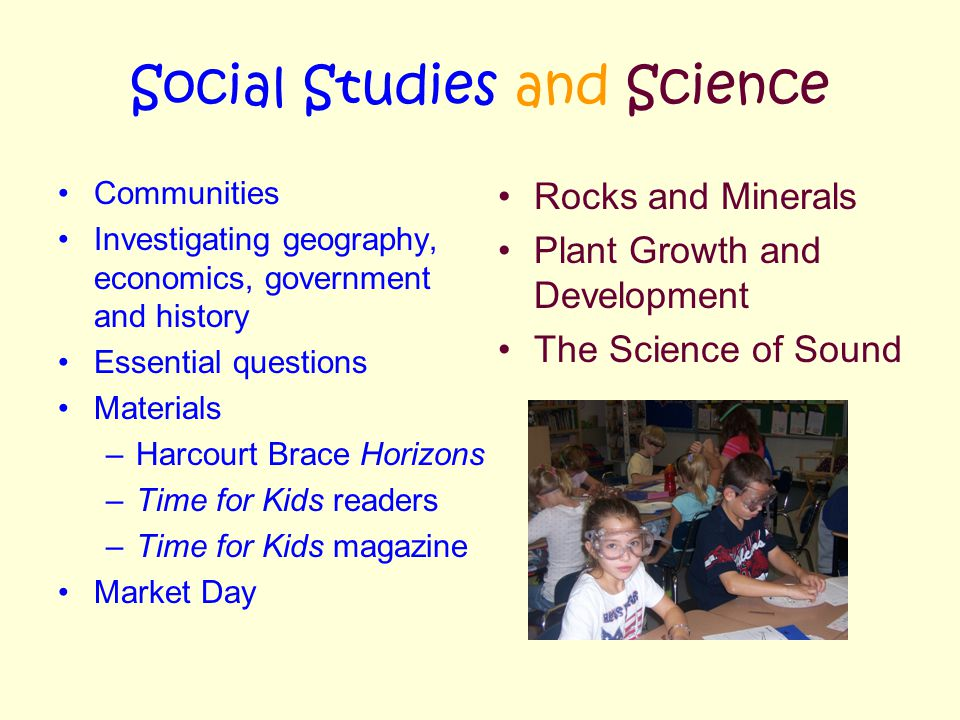 Social Studies and Science Communities Investigating geography, economics, government and history Essential questions Materials –Harcourt Brace Horizons –Time for Kids readers –Time for Kids magazine Market Day Rocks and Minerals Plant Growth and Development The Science of Sound
