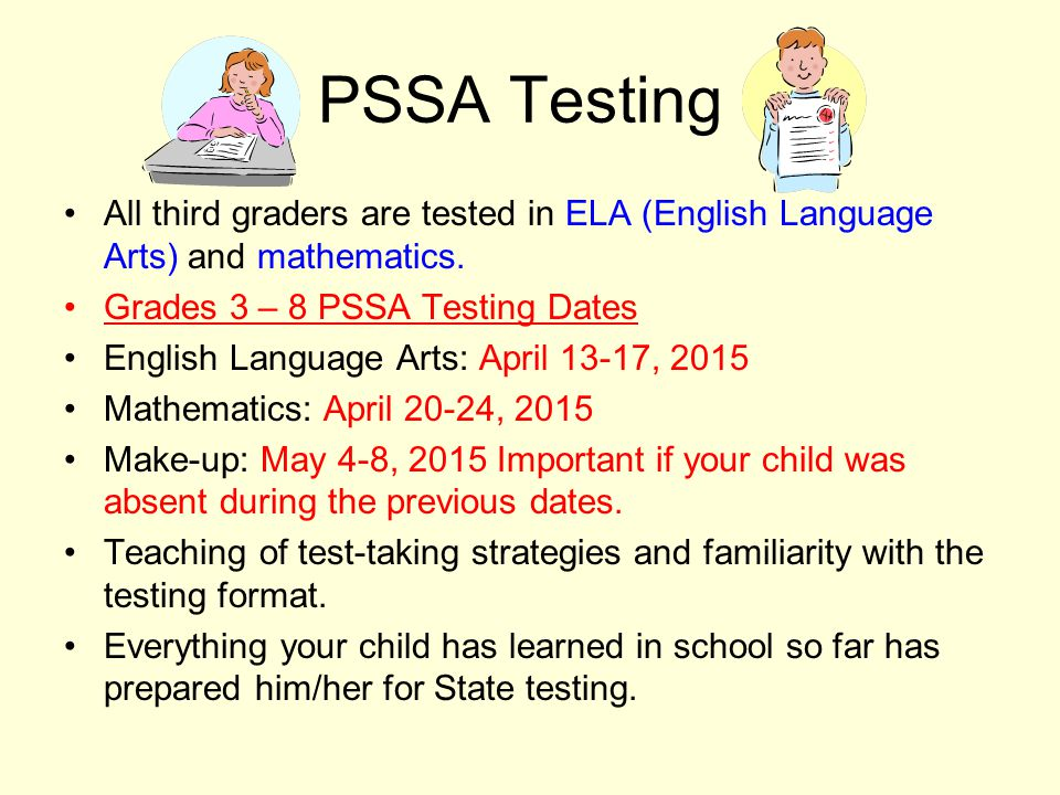 PSSA Testing All third graders are tested in ELA (English Language Arts) and mathematics.