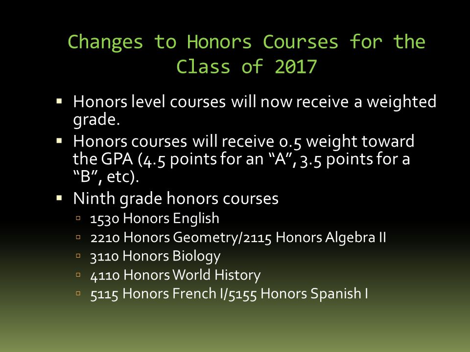 Changes to Honors Courses for the Class of 2017  Honors level courses will now receive a weighted grade.