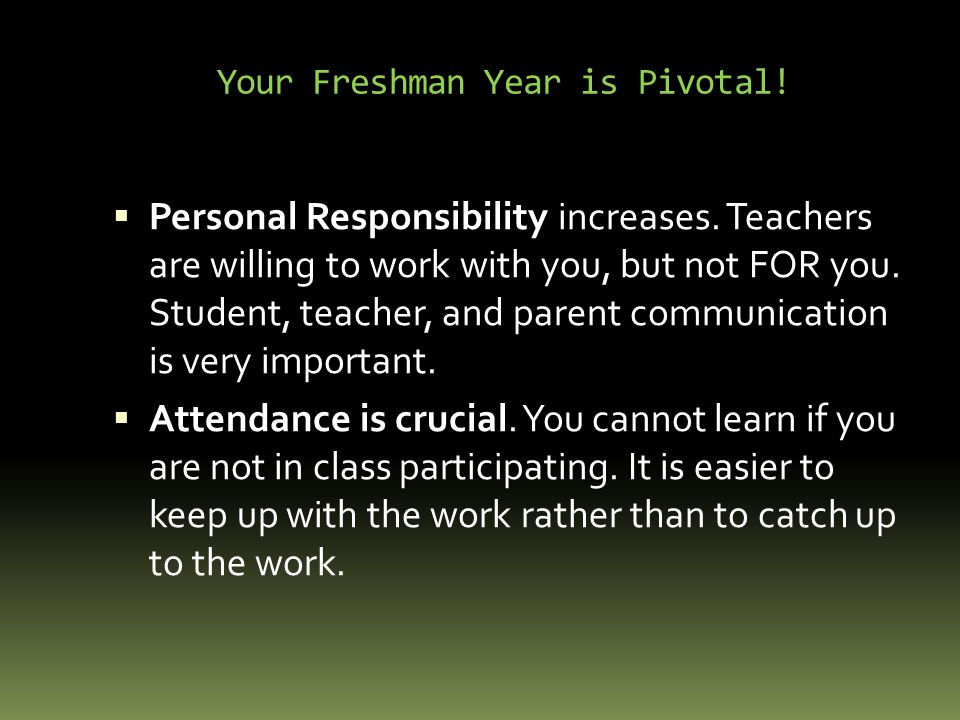 Your Freshman Year is Pivotal.  Personal Responsibility increases.