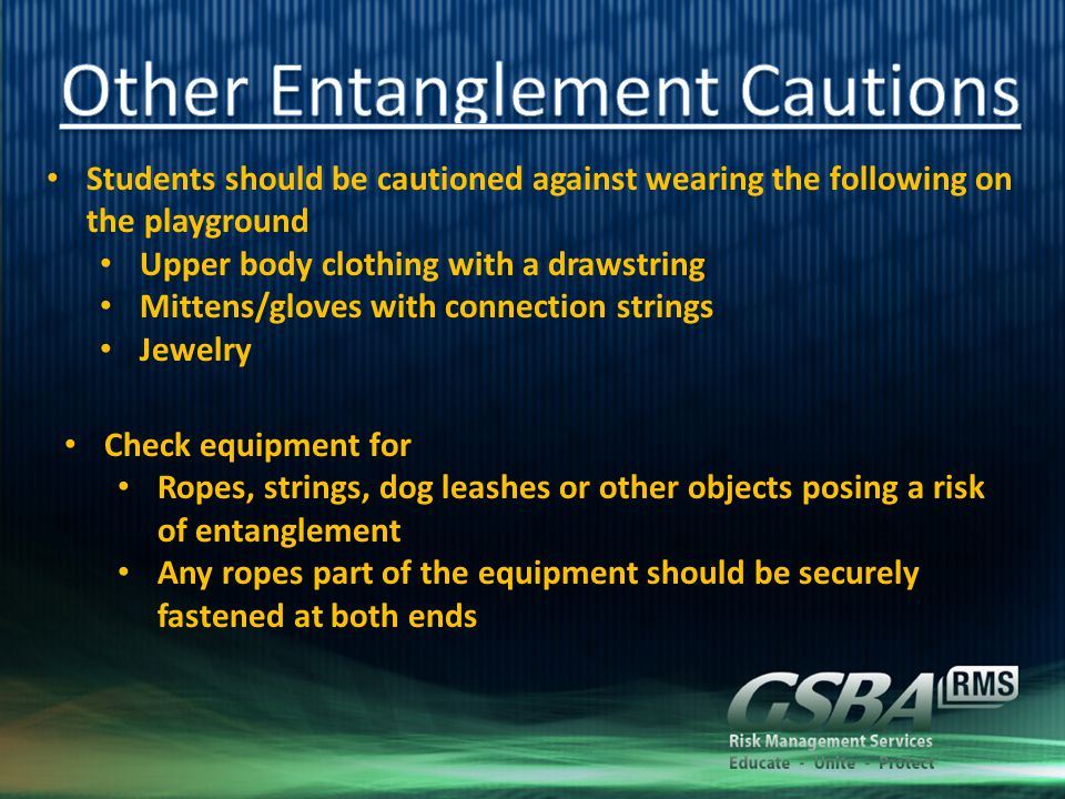 Students should be cautioned against wearing the following on the playground Upper body clothing with a drawstring Mittens/gloves with connection strings Jewelry Check equipment for Ropes, strings, dog leashes or other objects posing a risk of entanglement Any ropes part of the equipment should be securely fastened at both ends