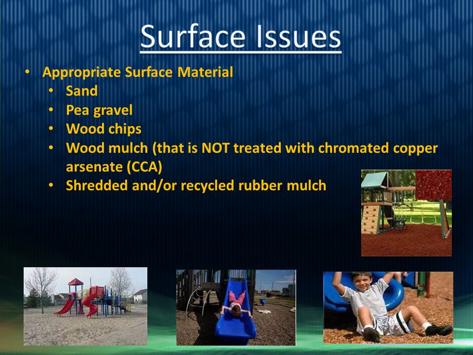 Appropriate Surface Material Sand Pea gravel Wood chips Wood mulch (that is NOT treated with chromated copper arsenate (CCA) Shredded and/or recycled rubber mulch