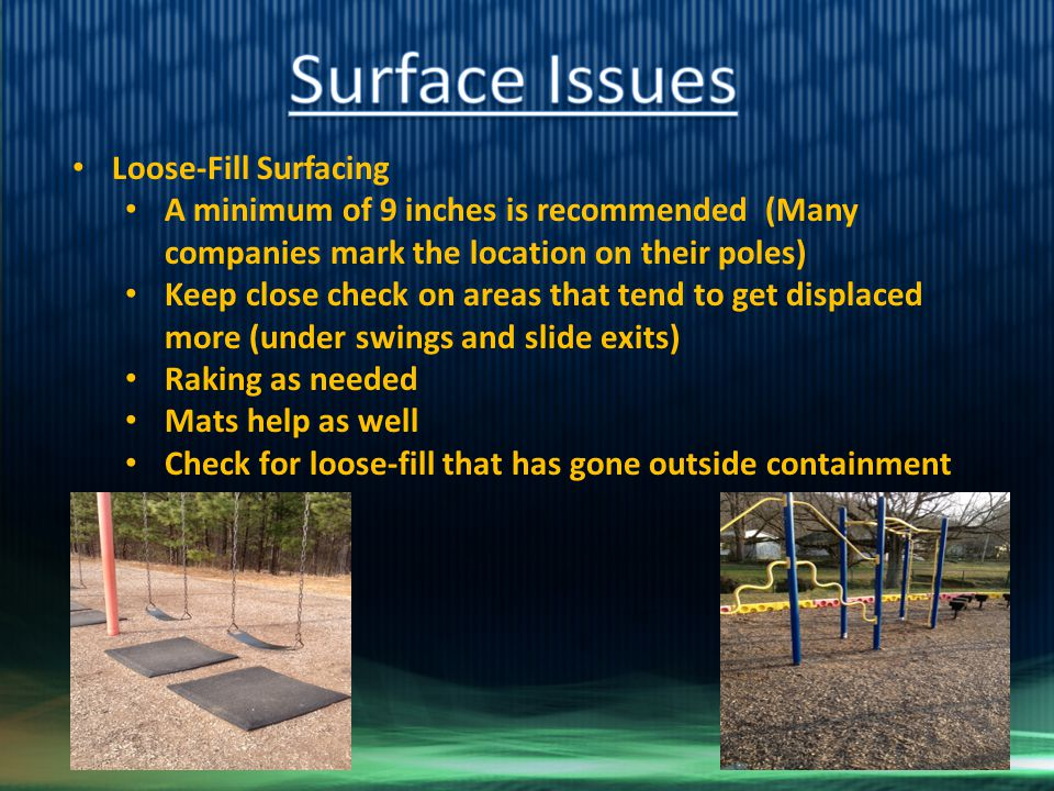 Loose-Fill Surfacing A minimum of 9 inches is recommended (Many companies mark the location on their poles) Keep close check on areas that tend to get displaced more (under swings and slide exits) Raking as needed Mats help as well Check for loose-fill that has gone outside containment walls