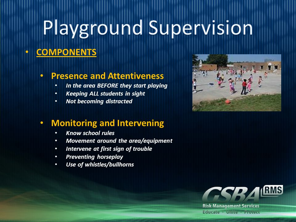 COMPONENTS Presence and Attentiveness In the area BEFORE they start playing Keeping ALL students in sight Not becoming distracted Monitoring and Intervening Know school rules Movement around the area/equipment Intervene at first sign of trouble Preventing horseplay Use of whistles/bullhorns