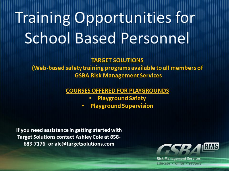 TARGET SOLUTIONS (Web-based safety training programs available to all members of GSBA Risk Management Services COURSES OFFERED FOR PLAYGROUNDS Playground Safety Playground Supervision If you need assistance in getting started with Target Solutions contact Ashley Cole at 858- 683-7176 or alc@targetsolutions.com