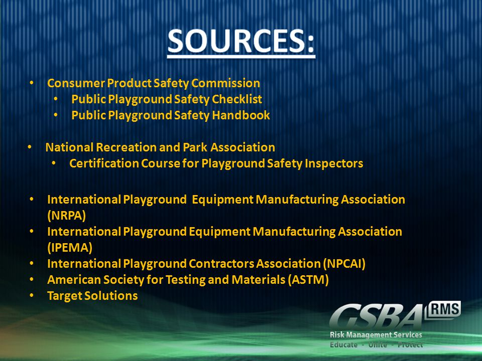 Consumer Product Safety Commission Public Playground Safety Checklist Public Playground Safety Handbook National Recreation and Park Association Certification Course for Playground Safety Inspectors International Playground Equipment Manufacturing Association (NRPA) International Playground Equipment Manufacturing Association (IPEMA) International Playground Contractors Association (NPCAI) American Society for Testing and Materials (ASTM) Target Solutions