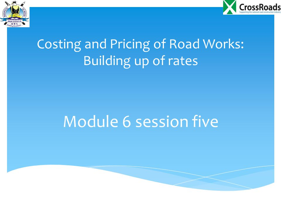 Costing and Pricing of Road Works: Building up of rates Module 6 session five
