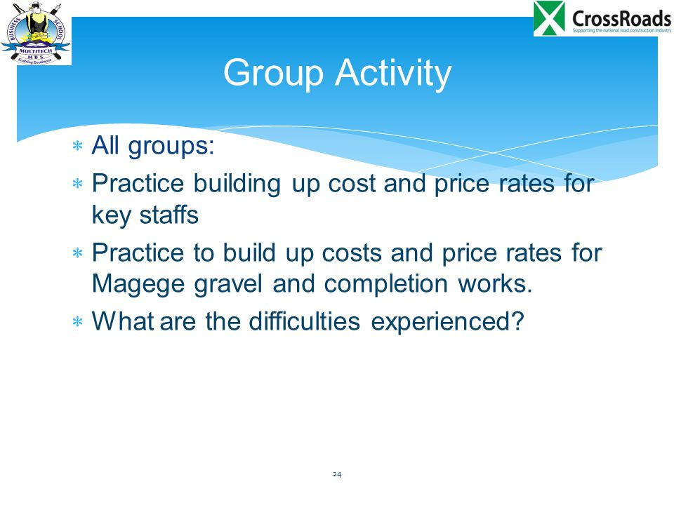  All groups:  Practice building up cost and price rates for key staffs  Practice to build up costs and price rates for Magege gravel and completion