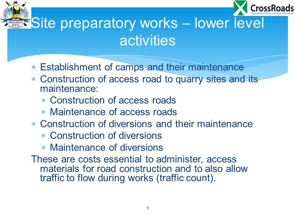  Construction of access road to quarry sites consists of the following operations that are costed:  Mobilization  Machine hire and fuel  Machine operators  Technicians  Overheads Costs are built up from the lowest level activity then carried to the higher level activity for bidding 10 Site preparatory works – lower level activities