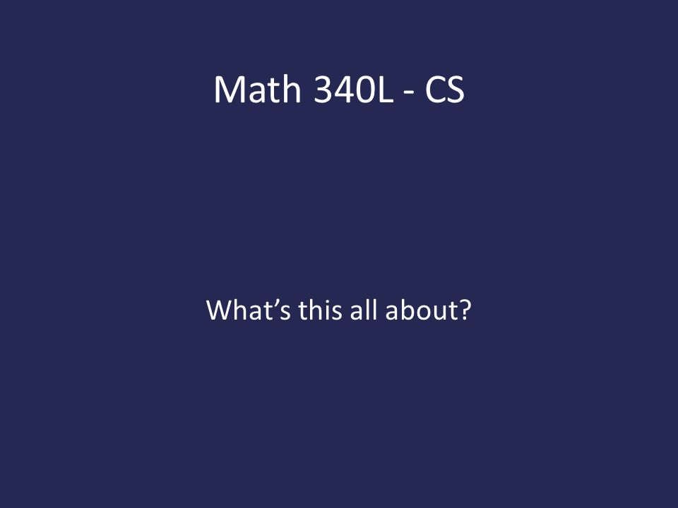 Math 340L - CS What's this all about?