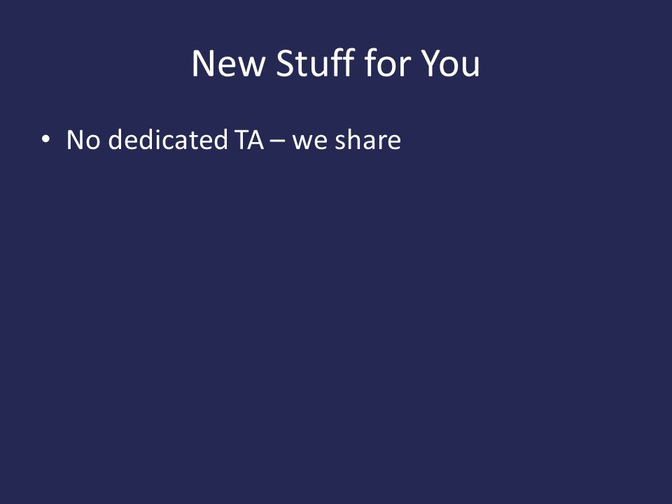 New Stuff for You No dedicated TA – we share