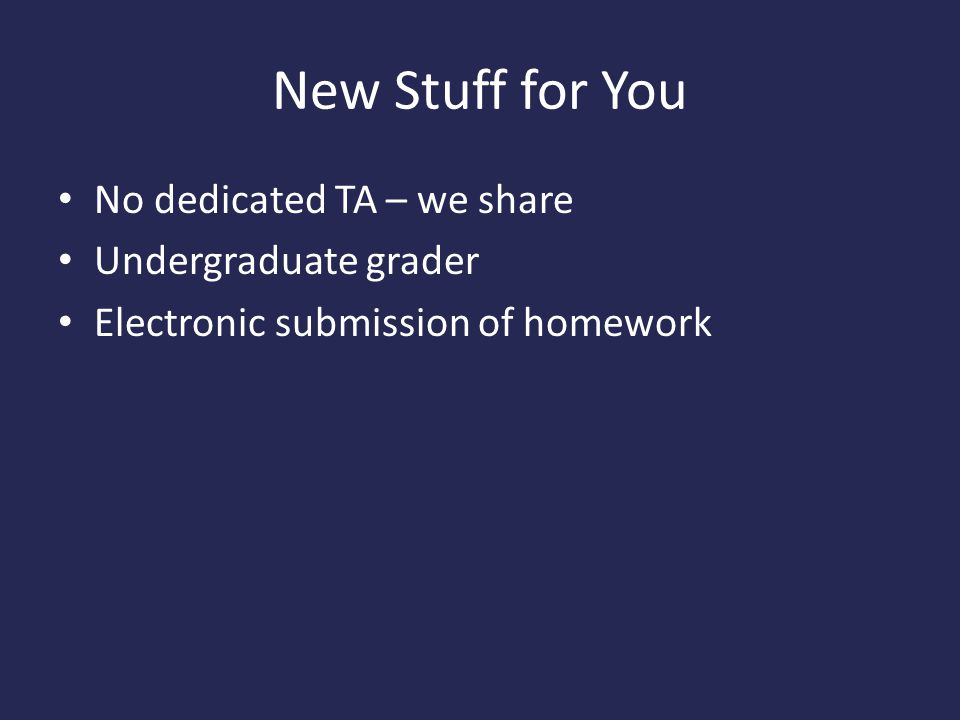 New Stuff for You No dedicated TA – we share Undergraduate grader Electronic submission of homework