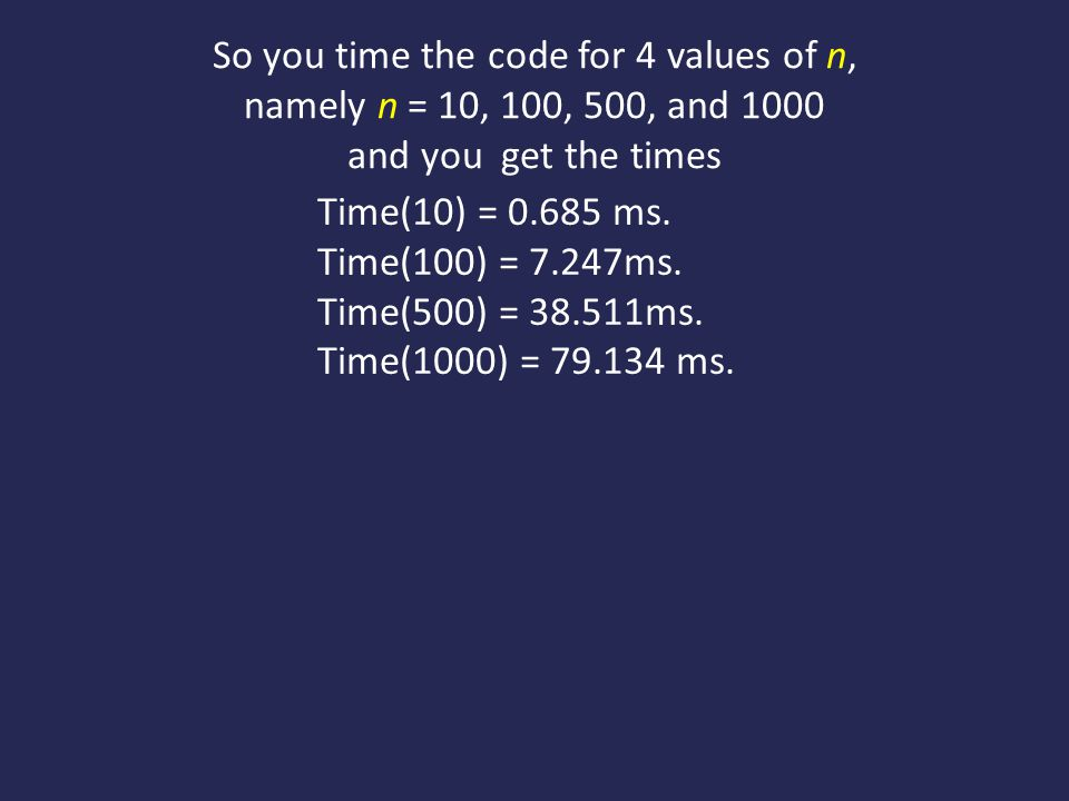 So you time the code for 4 values of n, namely n = 10, 100, 500, and 1000 and you get the times Time(10) = 0.685 ms.