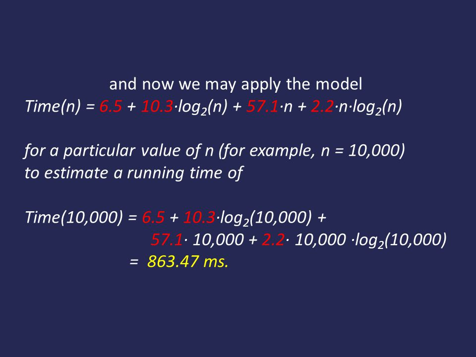 and now we may apply the model Time(n) = 6.5 + 10.3·log 2 (n) + 57.1·n + 2.2·n·log 2 (n) for a particular value of n (for example, n = 10,000) to estimate a running time of Time(10,000) = 6.5 + 10.3·log 2 (10,000) + 57.1· 10,000 + 2.2· 10,000 ·log 2 (10,000) = 863.47 ms.