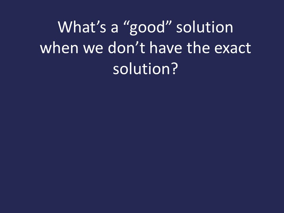 What's a good solution when we don't have the exact solution?