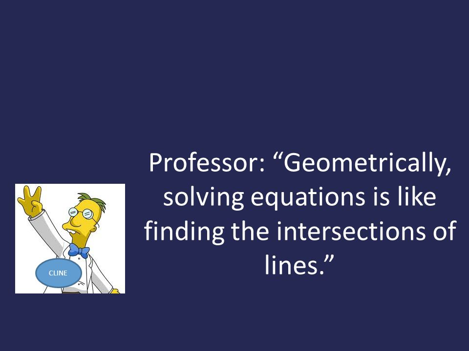 Professor: Geometrically, solving equations is like finding the intersections of lines. CLINE