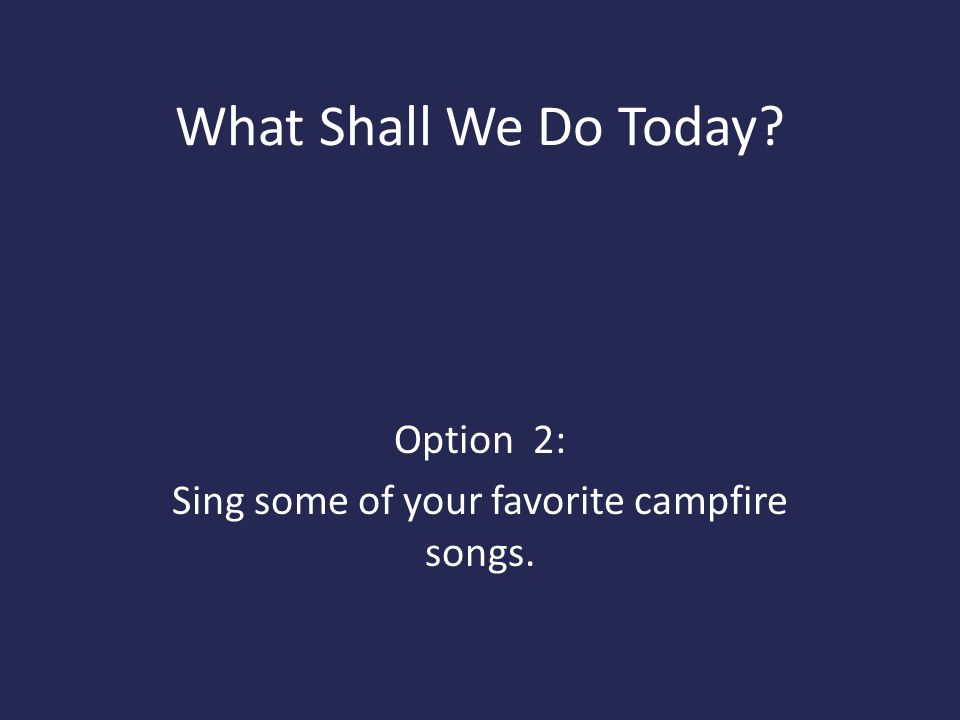 What Shall We Do Today? Option 2: Sing some of your favorite campfire songs.
