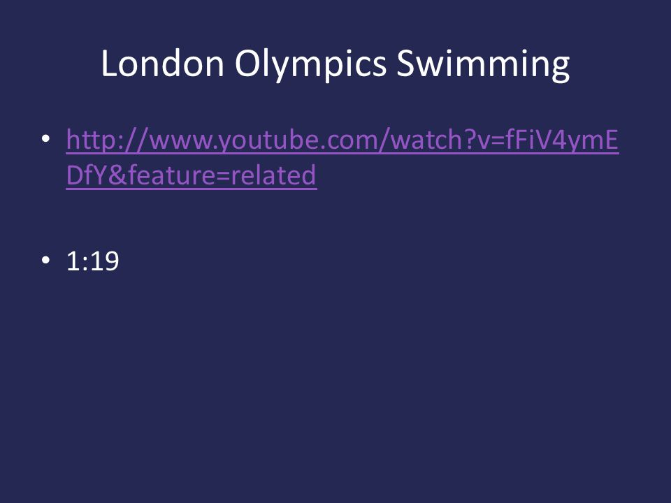 London Olympics Swimming http://www.youtube.com/watch?v=fFiV4ymE DfY&feature=related http://www.youtube.com/watch?v=fFiV4ymE DfY&feature=related 1:19