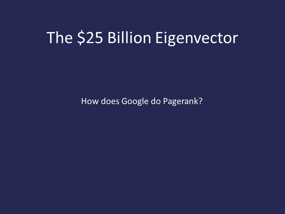 The $25 Billion Eigenvector How does Google do Pagerank?