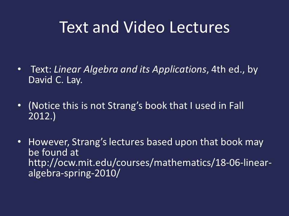 Text and Video Lectures Text: Linear Algebra and its Applications, 4th ed., by David C.