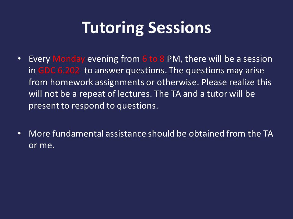 Tutoring Sessions Every Monday evening from 6 to 8 PM, there will be a session in GDC 6.202 to answer questions.