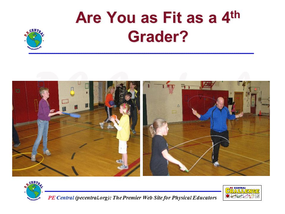 PE Central (pecentral.org): The Premier Web Site for Physical Educators Are You as Fit as a 4 th Grader
