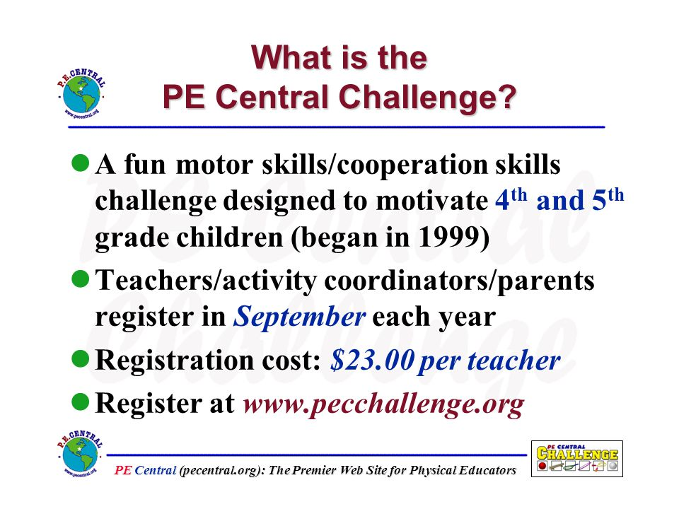 PE Central (pecentral.org): The Premier Web Site for Physical Educators What is the PE Central Challenge Students given choice to participate Teachers/volunteers administer and keep track of student progress Students earn award pins and certificates Gold Silver Bronze Certificate
