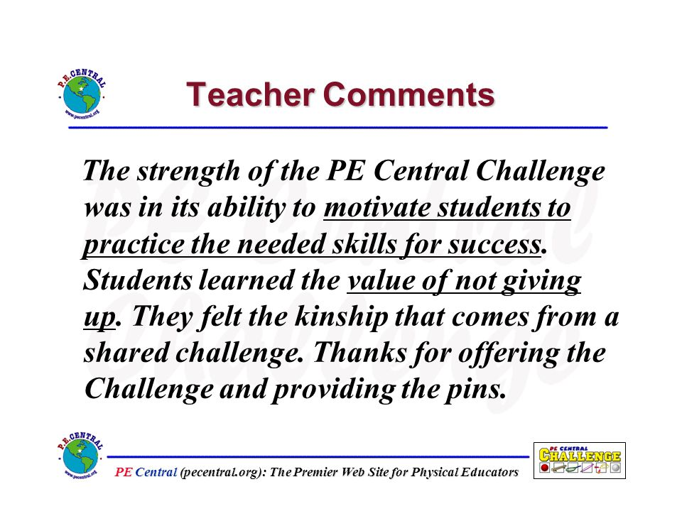 PE Central (pecentral.org): The Premier Web Site for Physical Educators Teacher Comments The strength of the PE Central Challenge was in its ability to motivate students to practice the needed skills for success.