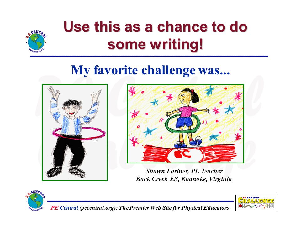 PE Central (pecentral.org): The Premier Web Site for Physical Educators Use this as a chance to do some writing.