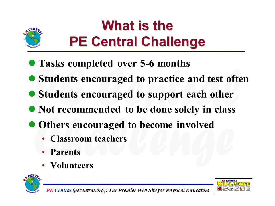 PE Central (pecentral.org): The Premier Web Site for Physical Educators What is the PE Central Challenge Tasks completed over 5-6 months Students encouraged to practice and test often Students encouraged to support each other Not recommended to be done solely in class Others encouraged to become involved Classroom teachers Parents Volunteers