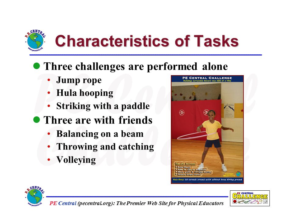 PE Central (pecentral.org): The Premier Web Site for Physical Educators Characteristics of Tasks Three challenges are performed alone Jump rope Hula hooping Striking with a paddle Three are with friends Balancing on a beam Throwing and catching Volleying