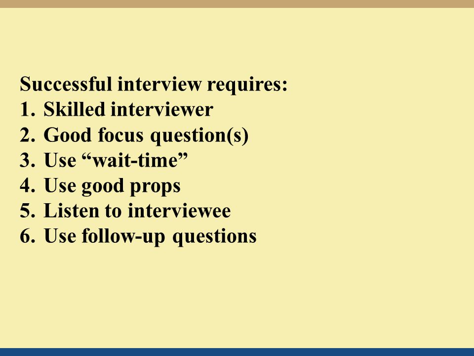 Successful interview requires: 1.Skilled interviewer 2.Good focus question(s) 3.Use wait-time 4.Use good props 5.Listen to interviewee 6.Use follow-up questions