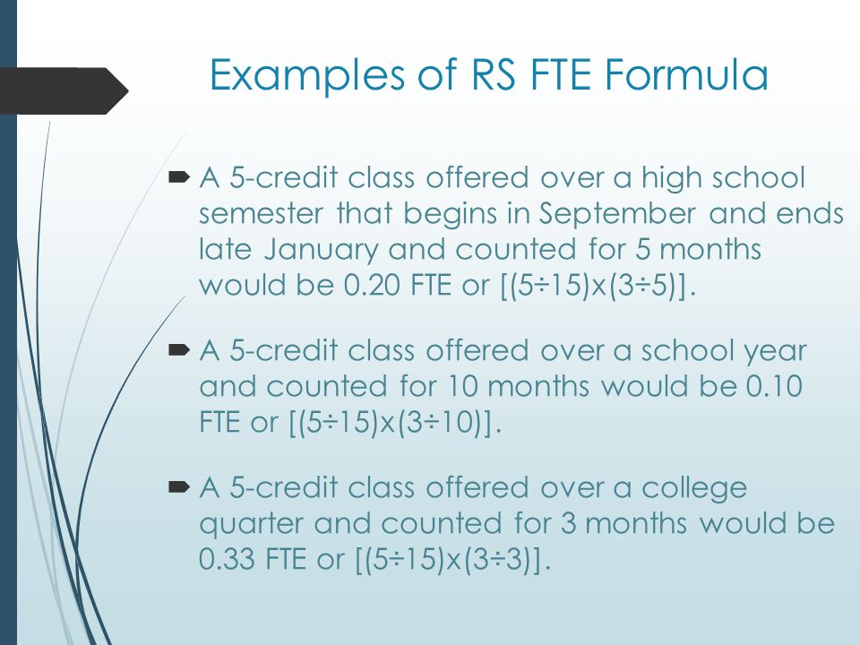 Examples of RS FTE Formula  A 5-credit class offered over a high school semester that begins in September and ends late January and counted for 5 months would be 0.20 FTE or [(5÷15)x(3÷5)].