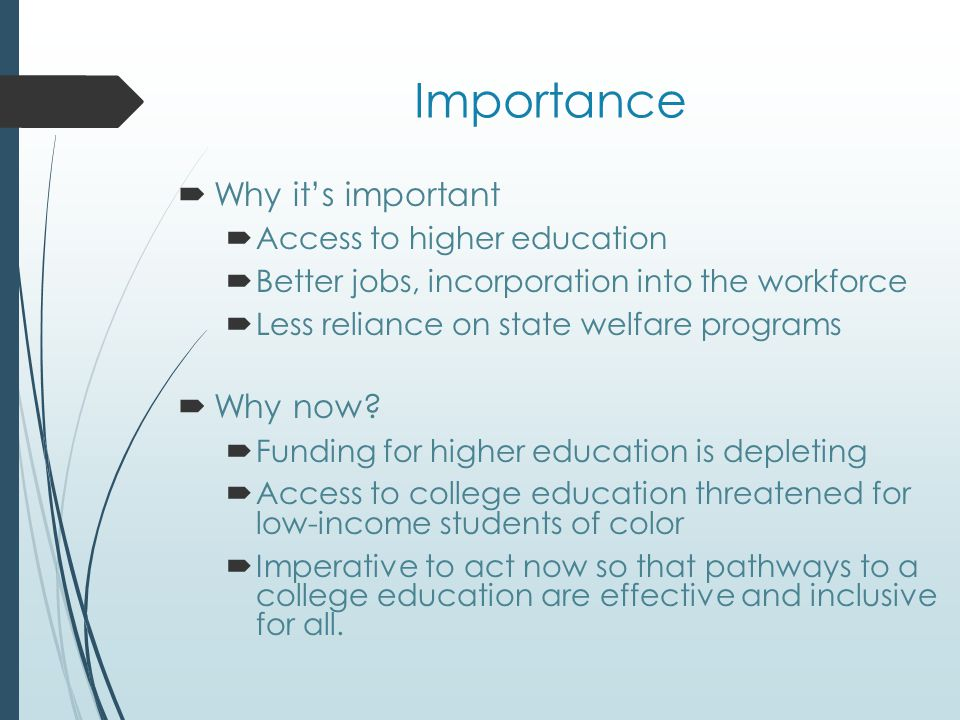 Importance  Why it's important  Access to higher education  Better jobs, incorporation into the workforce  Less reliance on state welfare programs  Why now.