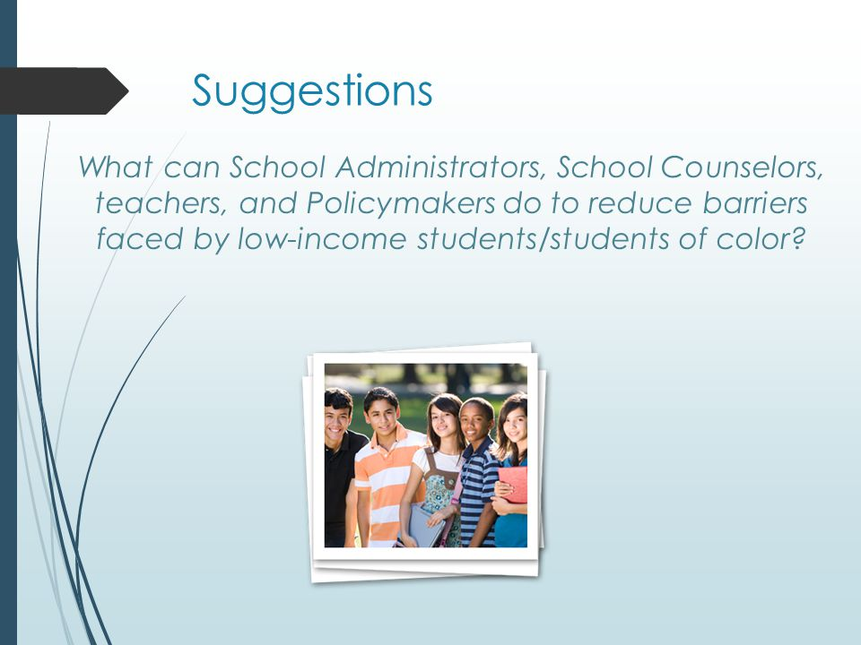 Suggestions What can School Administrators, School Counselors, teachers, and Policymakers do to reduce barriers faced by low-income students/students of color?