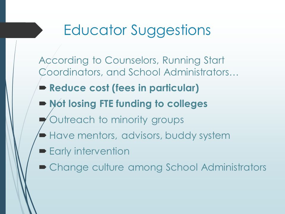 Educator Suggestions According to Counselors, Running Start Coordinators, and School Administrators…  Reduce cost (fees in particular)  Not losing FTE funding to colleges  Outreach to minority groups  Have mentors, advisors, buddy system  Early intervention  Change culture among School Administrators