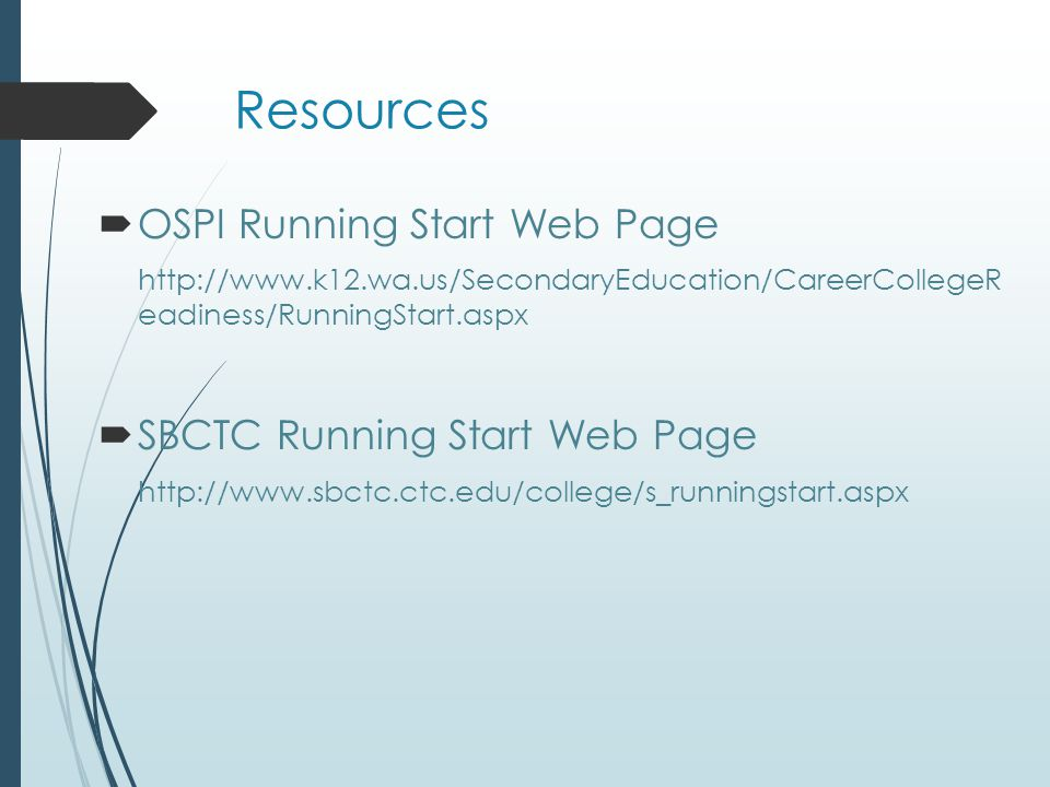 Resources  OSPI Running Start Web Page http://www.k12.wa.us/SecondaryEducation/CareerCollegeR eadiness/RunningStart.aspx  SBCTC Running Start Web Page http://www.sbctc.ctc.edu/college/s_runningstart.aspx