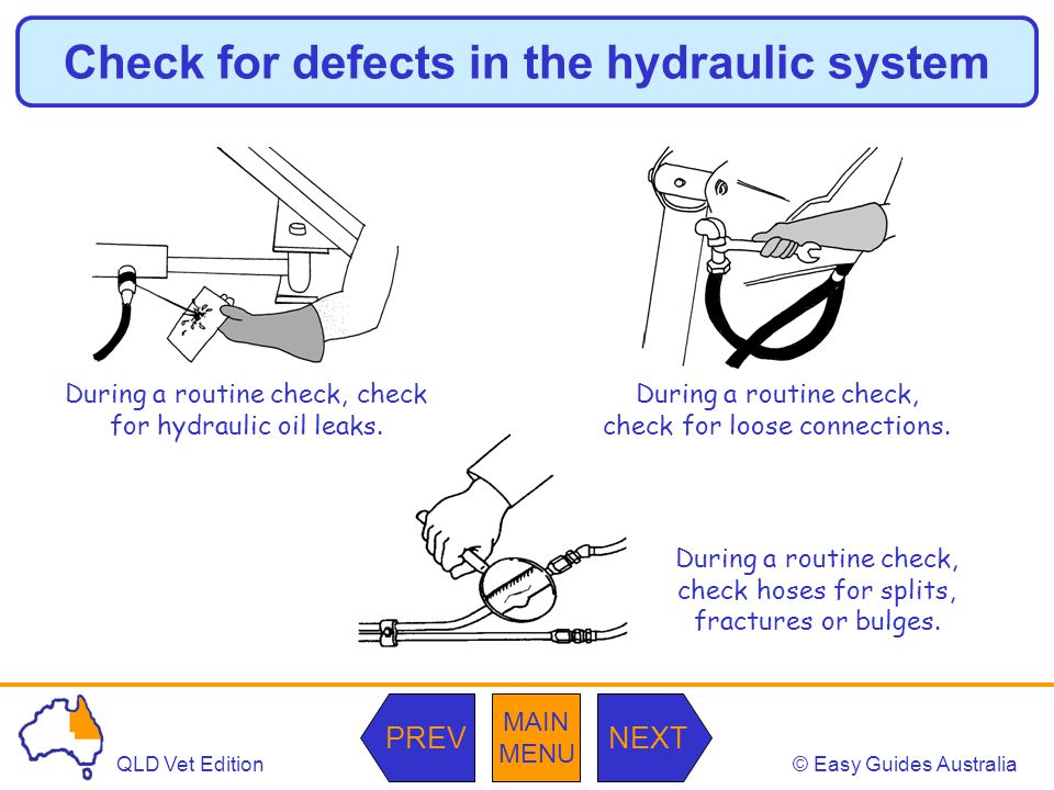 © Easy Guides AustraliaQLD Vet Edition MAIN MENU NEXTPREV Check for defects in the hydraulic system During a routine check, check for hydraulic oil le