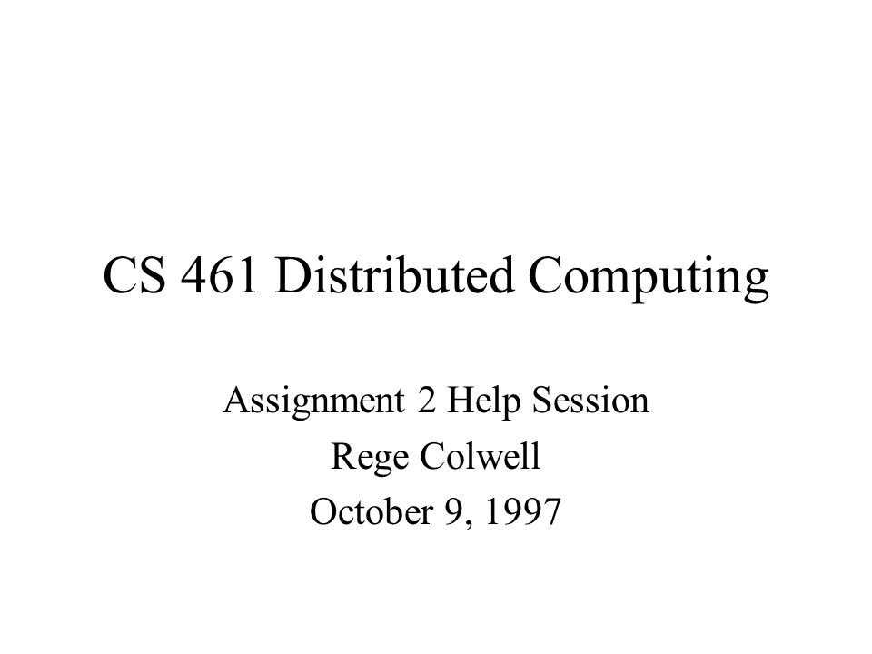 CS 461 Distributed Computing Assignment 2 Help Session Rege Colwell October 9, 1997