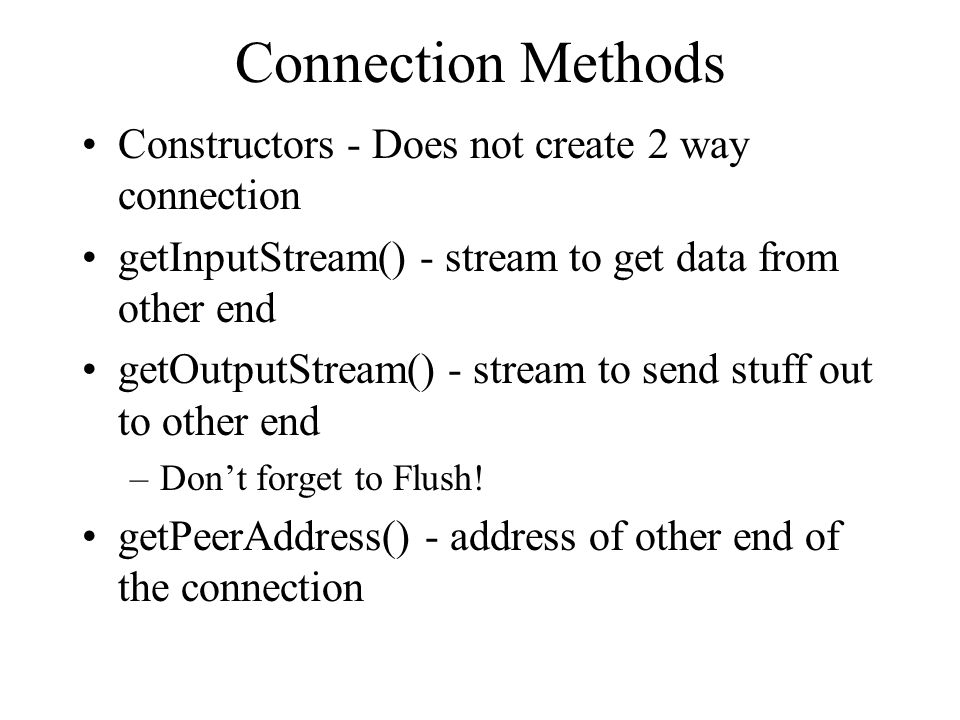 Connection Methods Constructors - Does not create 2 way connection getInputStream() - stream to get data from other end getOutputStream() - stream to send stuff out to other end –Don't forget to Flush.