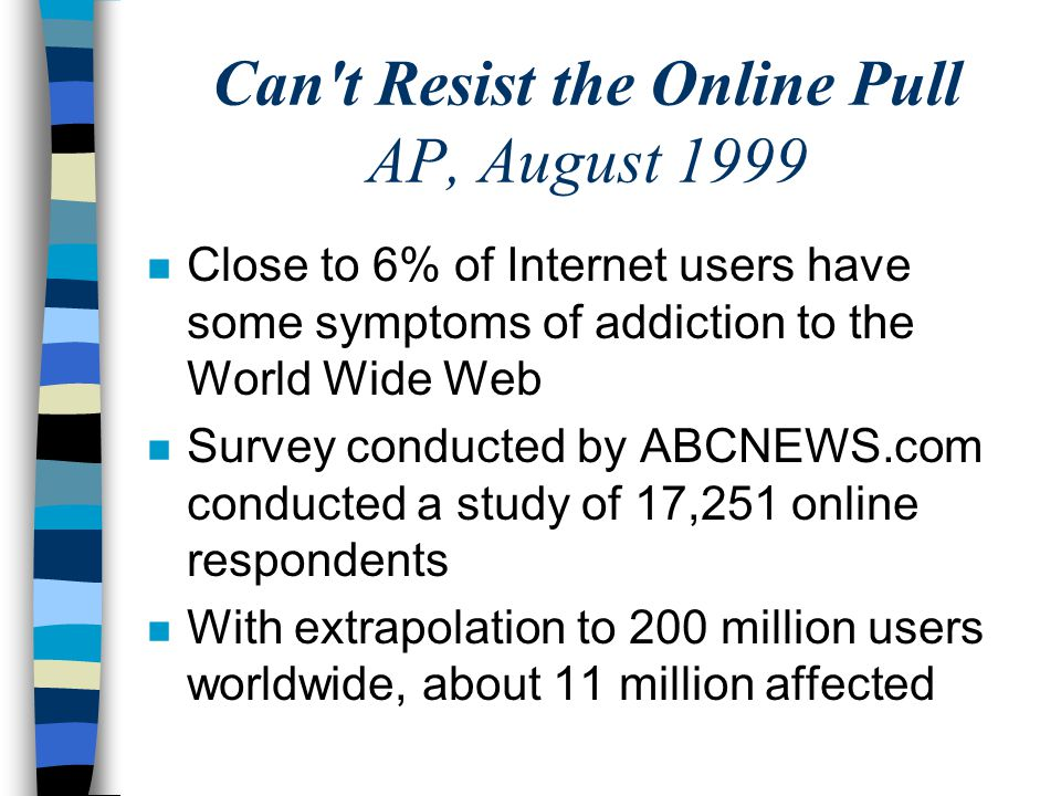 Can t Resist the Online Pull AP, August 1999 n Close to 6% of Internet users have some symptoms of addiction to the World Wide Web n Survey conducted by ABCNEWS.com conducted a study of 17,251 online respondents n With extrapolation to 200 million users worldwide, about 11 million affected