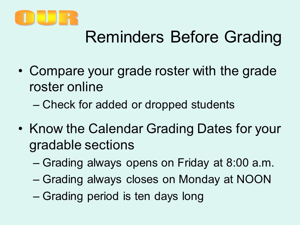 Reminders Before Grading Compare your grade roster with the grade roster online –Check for added or dropped students Know the Calendar Grading Dates for your gradable sections –Grading always opens on Friday at 8:00 a.m.