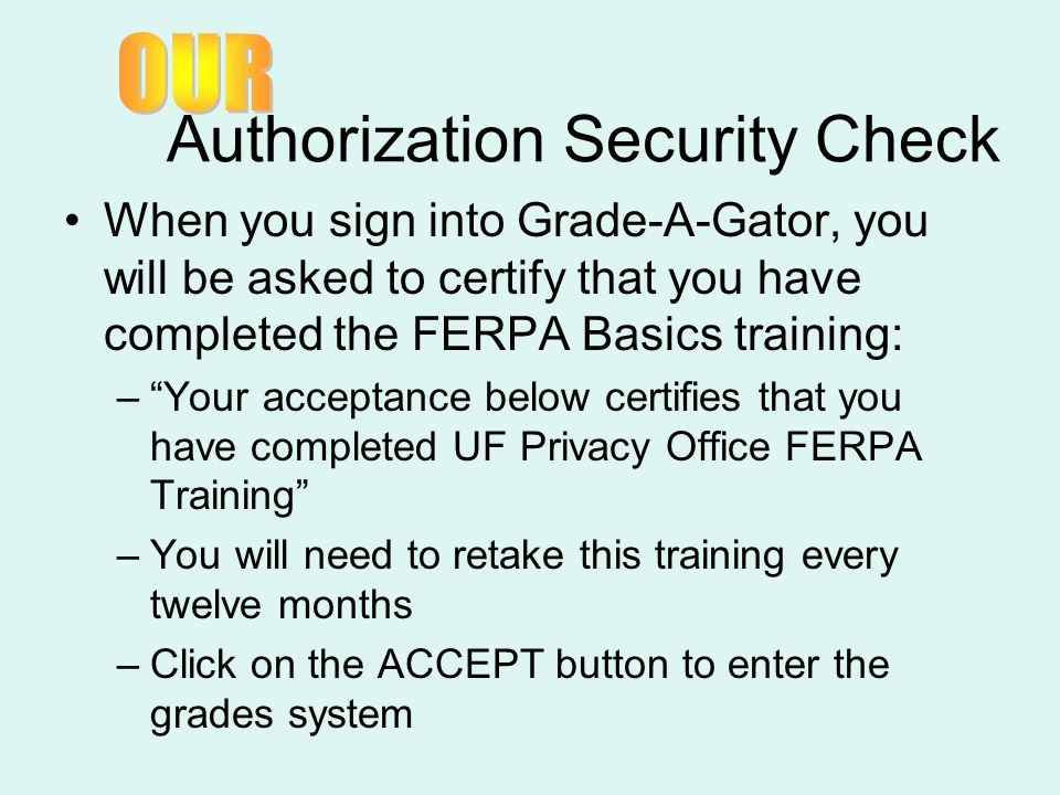 """Authorization Security Check When you sign into Grade-A-Gator, you will be asked to certify that you have completed the FERPA Basics training: –""""Your"""