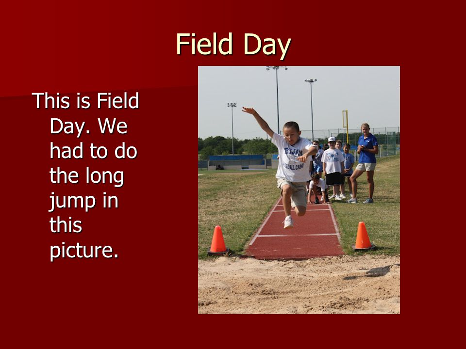 Field Day This is Field Day. We had to do the long jump in this picture.