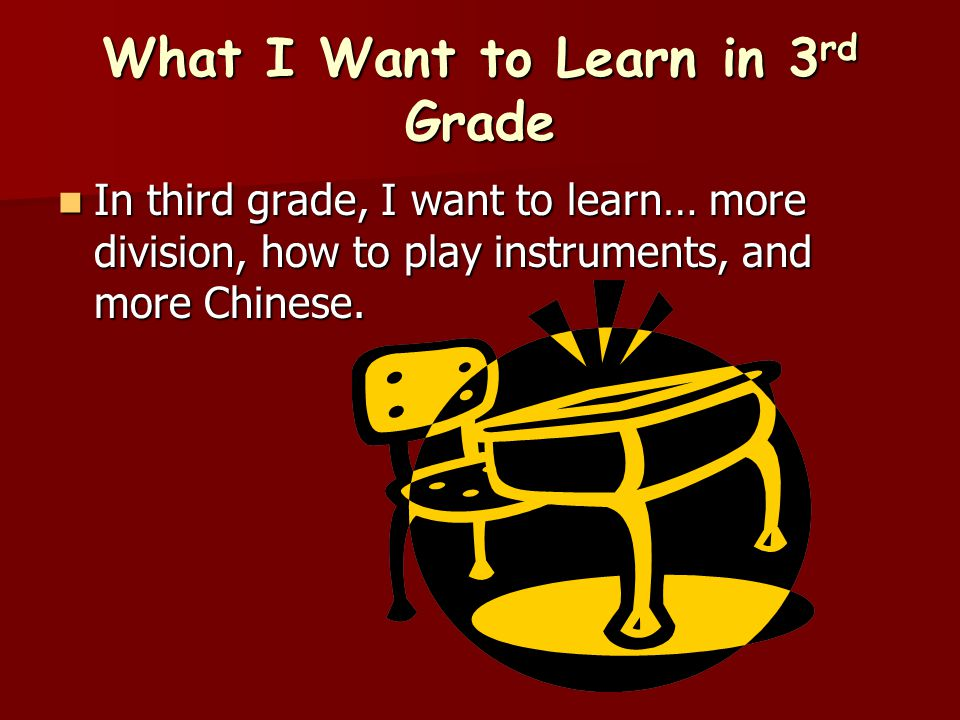 What I Want to Learn in 3 rd Grade In third grade, I want to learn… more division, how to play instruments, and more Chinese. In third grade, I want t