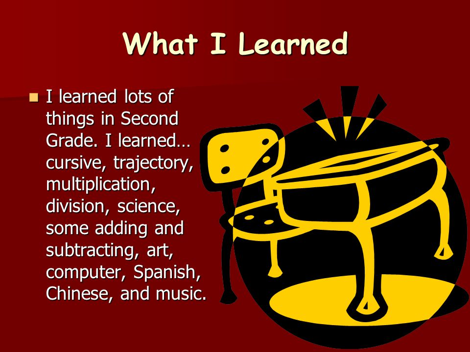 What I Learned I learned lots of things in Second Grade. I learned… cursive, trajectory, multiplication, division, science, some adding and subtractin