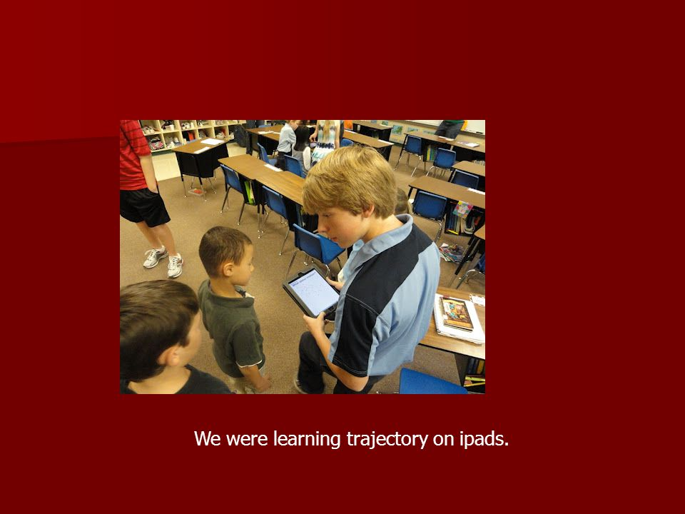 We were learning trajectory on ipads.