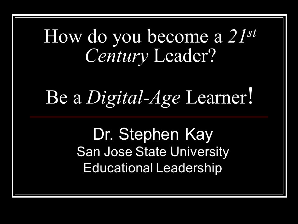 How do you become a 21 st Century Leader. Be a Digital-Age Learner .